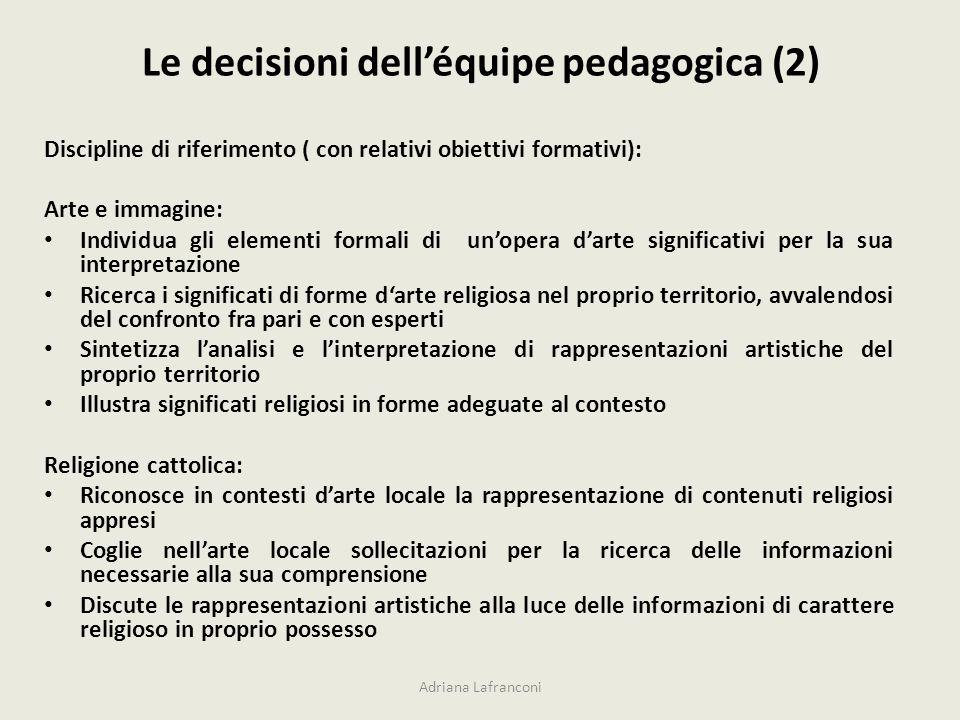 Le decisioni delléquipe pedagogica (2) Adriana Lafranconi Discipline di riferimento ( con relativi obiettivi formativi): Arte e immagine: Individua gl