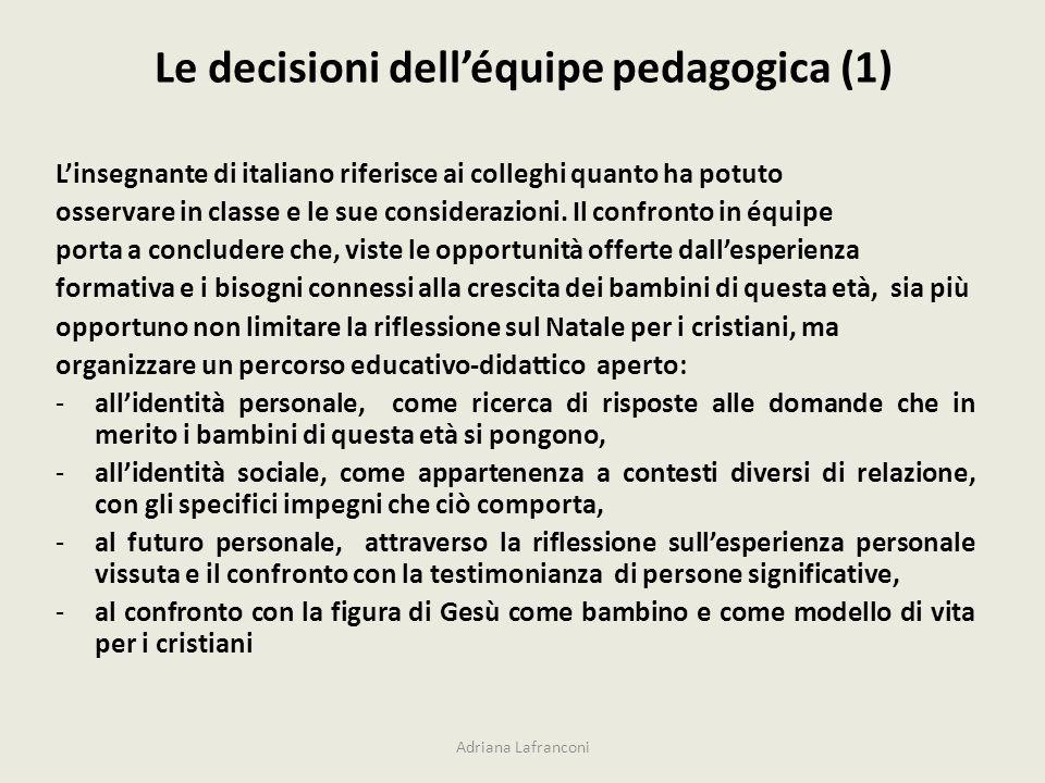 Le decisioni delléquipe pedagogica (1) Adriana Lafranconi Linsegnante di italiano riferisce ai colleghi quanto ha potuto osservare in classe e le sue considerazioni.