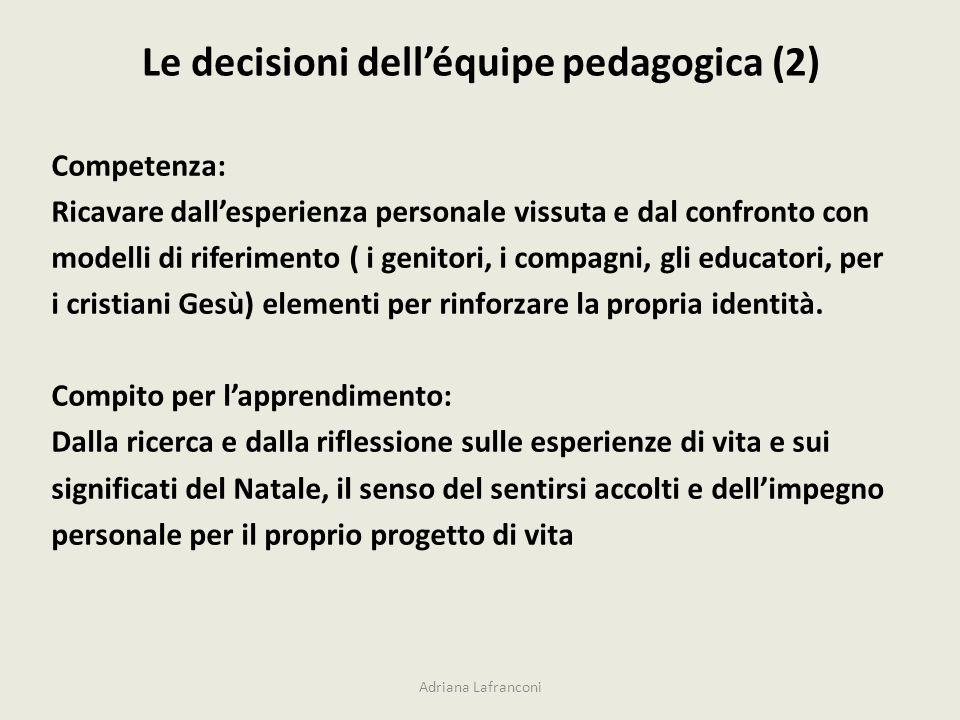 Le decisioni delléquipe pedagogica (2) Adriana Lafranconi Competenza: Ricavare dallesperienza personale vissuta e dal confronto con modelli di riferim