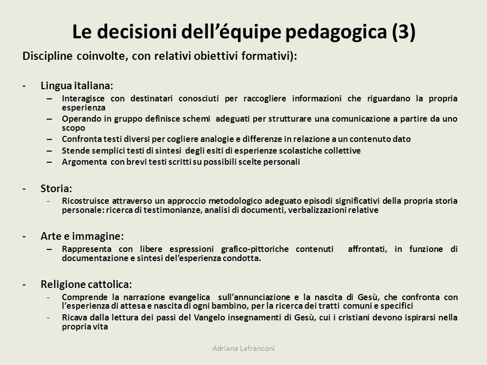 Le decisioni delléquipe pedagogica (3) Adriana Lafranconi Discipline coinvolte, con relativi obiettivi formativi): -Lingua italiana: – Interagisce con