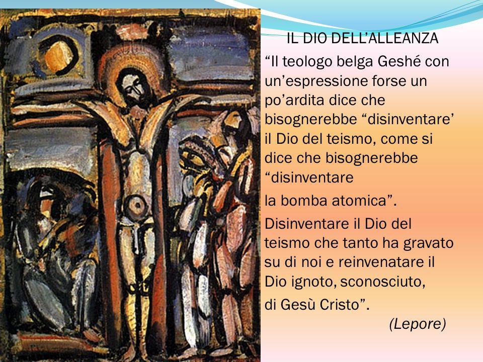 IL DIO DELLALLEANZA Il teologo belga Geshé con unespressione forse un poardita dice che bisognerebbe disinventare il Dio del teismo, come si dice che bisognerebbe disinventare la bomba atomica.