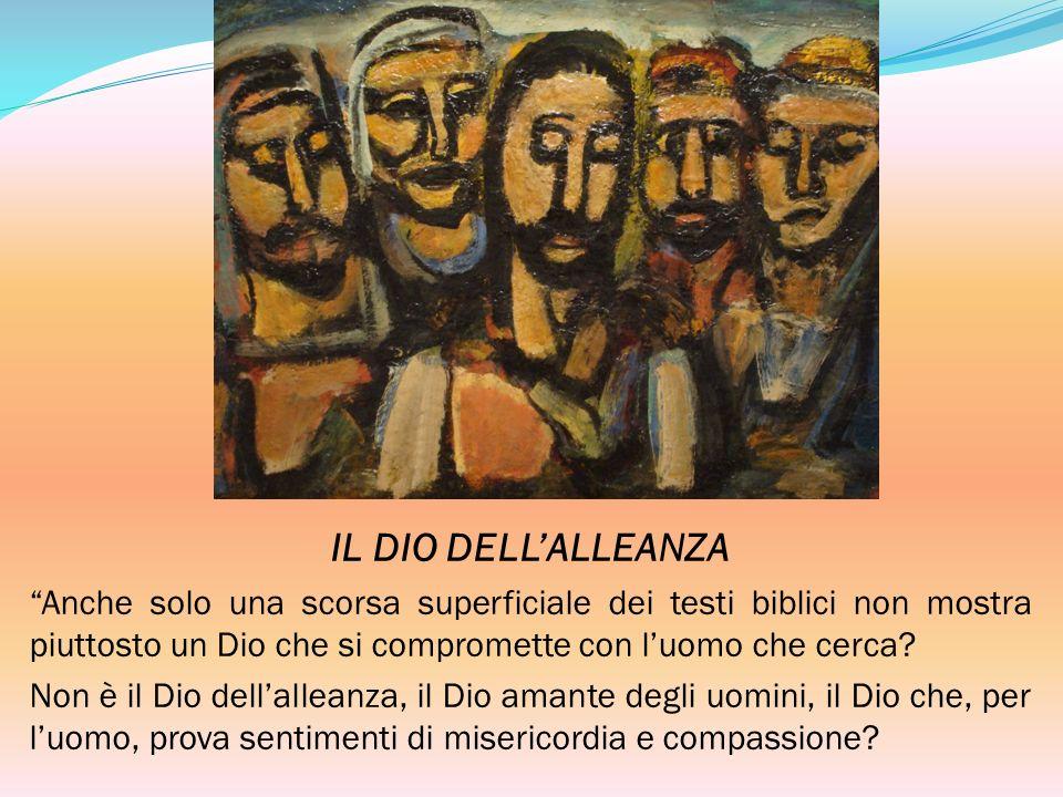 IL DIO DELLALLEANZA Anche solo una scorsa superficiale dei testi biblici non mostra piuttosto un Dio che si compromette con luomo che cerca? Non è il