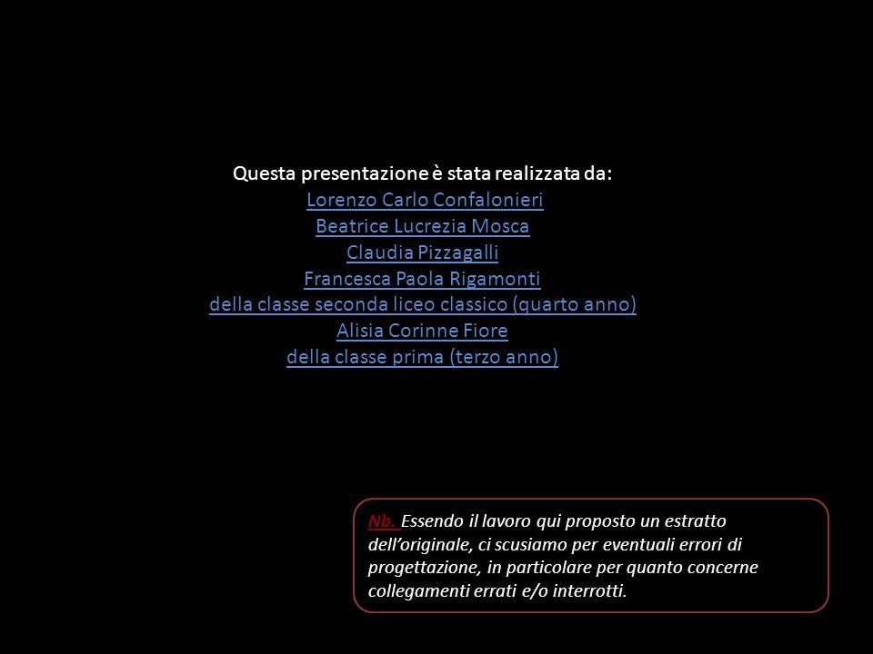 Questa presentazione è stata realizzata da: Lorenzo Carlo Confalonieri Beatrice Lucrezia Mosca Claudia Pizzagalli Francesca Paola Rigamonti della classe seconda liceo classico (quarto anno) Alisia Corinne Fiore della classe prima (terzo anno) Nb.