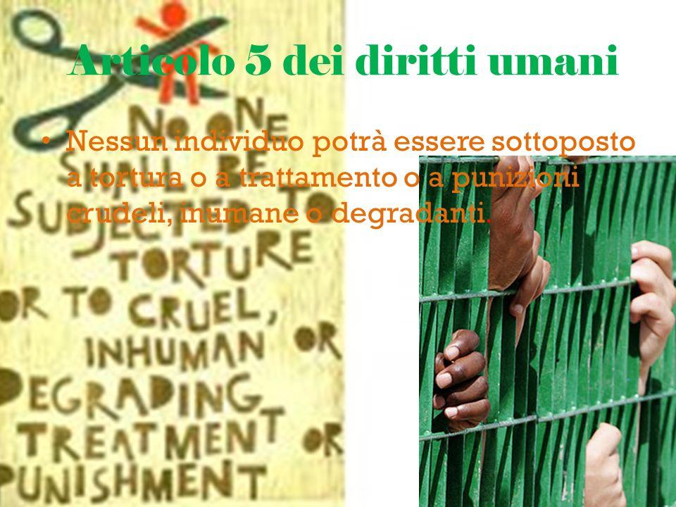 Articolo 5 dei diritti umani Nessun individuo potrà essere sottoposto a tortura o a trattamento o a punizioni crudeli, inumane o degradanti.