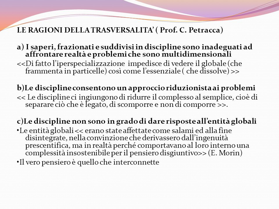 LE RAGIONI DELLA TRASVERSALITA ( Prof. C. Petracca) a) I saperi, frazionati e suddivisi in discipline sono inadeguati ad affrontare realtà e problemi