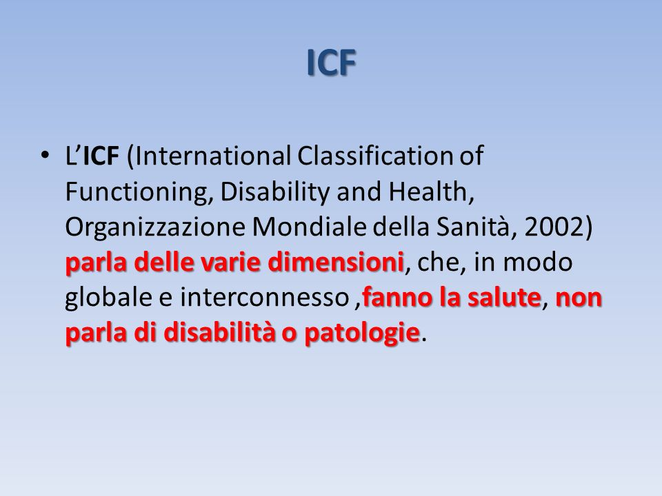 ICF parla delle varie dimensioni fanno la salutenon parla di disabilità o patologie LICF (International Classification of Functioning, Disability and