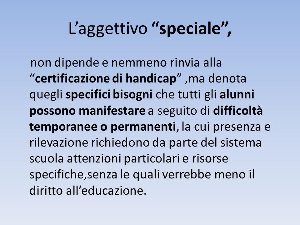 Laggettivo speciale, non dipende e nemmeno rinvia allacertificazione di handicap,ma denota quegli specifici bisogni che tutti gli alunni possono manif