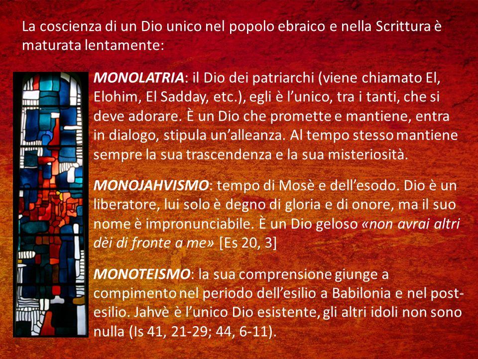 La coscienza di un Dio unico nel popolo ebraico e nella Scrittura è maturata lentamente: MONOLATRIA: il Dio dei patriarchi (viene chiamato El, Elohim, El Sadday, etc.), egli è lunico, tra i tanti, che si deve adorare.