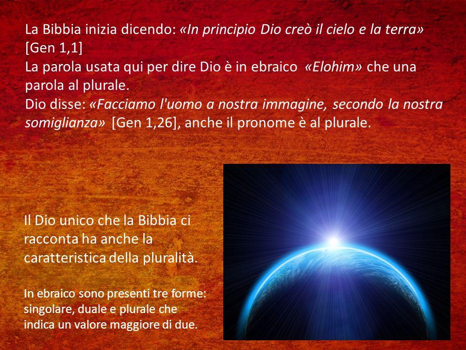 La Bibbia inizia dicendo: «In principio Dio creò il cielo e la terra» [Gen 1,1] La parola usata qui per dire Dio è in ebraico «Elohim» che una parola al plurale.