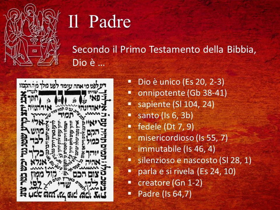 Il Padre Dio è unico (Es 20, 2-3) onnipotente (Gb 38-41) sapiente (Sl 104, 24) santo (Is 6, 3b) fedele (Dt 7, 9) misericordioso (Is 55, 7) immutabile (Is 46, 4) silenzioso e nascosto (Sl 28, 1) parla e si rivela (Es 24, 10) creatore (Gn 1-2) Padre (Is 64,7) Secondo il Primo Testamento della Bibbia, Dio è …