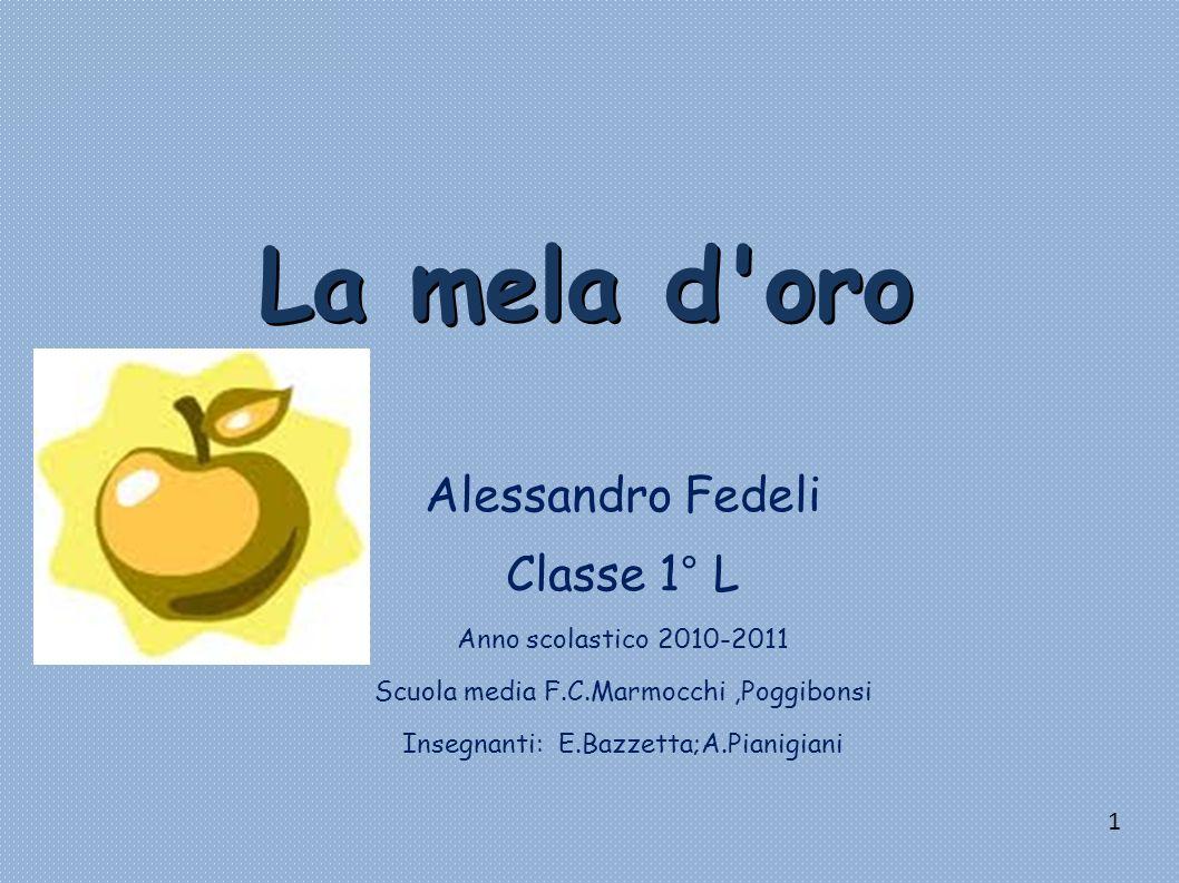 La mela d'oro Alessandro Fedeli Classe 1° L Anno scolastico 2010-2011 Scuola media F.C.Marmocchi,Poggibonsi Insegnanti: E.Bazzetta;A.Pianigiani 1