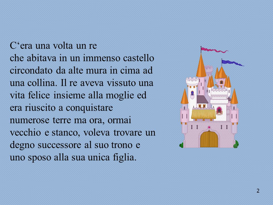 Cera una volta un re che abitava in un immenso castello circondato da alte mura in cima ad una collina. Il re aveva vissuto una vita felice insieme al