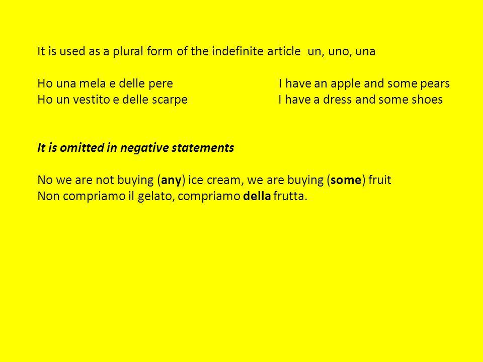 It is used as a plural form of the indefinite article un, uno, una Ho una mela e delle pereI have an apple and some pears Ho un vestito e delle scarpe