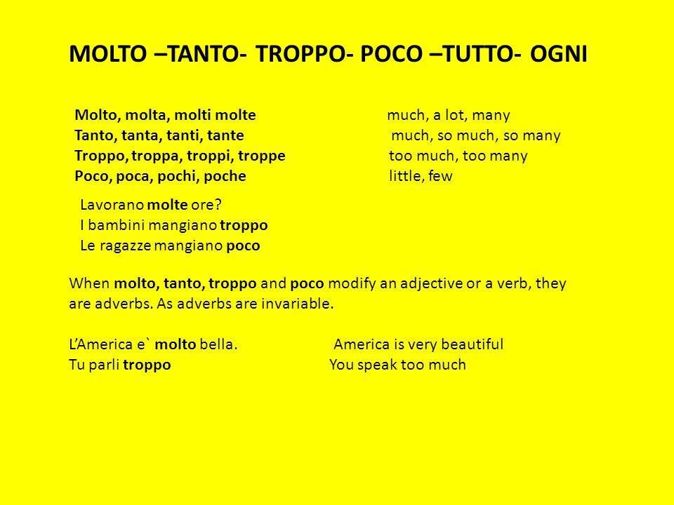 MOLTO –TANTO- TROPPO- POCO –TUTTO- OGNI Molto, molta, molti molte much, a lot, many Tanto, tanta, tanti, tante much, so much, so many Troppo, troppa,