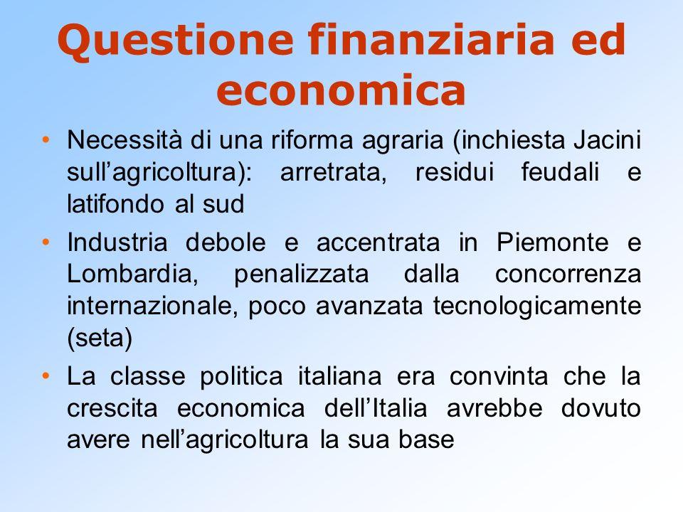 Questione finanziaria ed economica Necessità di una riforma agraria (inchiesta Jacini sullagricoltura): arretrata, residui feudali e latifondo al sud
