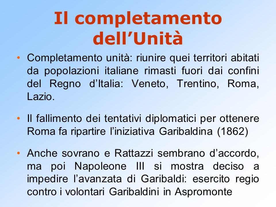 Il completamento dellUnità Completamento unità: riunire quei territori abitati da popolazioni italiane rimasti fuori dai confini del Regno dItalia: Ve