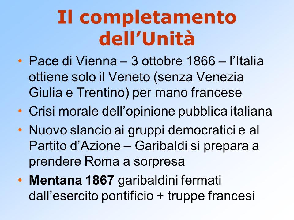 Il completamento dellUnità Pace di Vienna – 3 ottobre 1866 – lItalia ottiene solo il Veneto (senza Venezia Giulia e Trentino) per mano francese Crisi