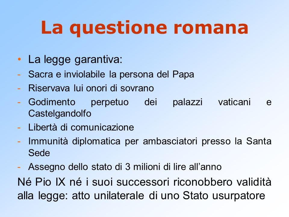 La questione romana La legge garantiva: -Sacra e inviolabile la persona del Papa -Riservava lui onori di sovrano -Godimento perpetuo dei palazzi vatic