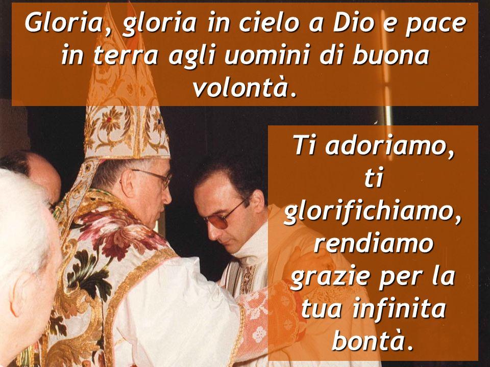 Gloria, gloria in cielo a Dio e pace in terra agli uomini di buona volontà. Ti adoriamo, ti glorifichiamo, rendiamo grazie per la tua infinita bontà.