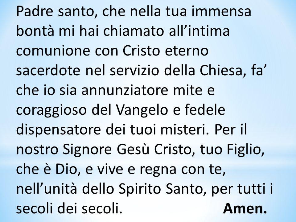 Padre santo, che nella tua immensa bontà mi hai chiamato allintima comunione con Cristo eterno sacerdote nel servizio della Chiesa, fa che io sia annu
