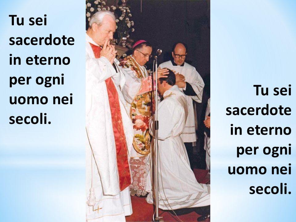 Tu sei sacerdote in eterno per ogni uomo nei secoli. Tu sei sacerdote in eterno per ogni uomo nei secoli.