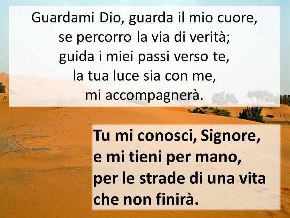 Tu mi conosci, Signore, e mi tieni per mano, per le strade di una vita che non finirà. Guardami Dio, guarda il mio cuore, se percorro la via di verità