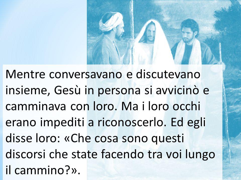 Mentre conversavano e discutevano insieme, Gesù in persona si avvicinò e camminava con loro. Ma i loro occhi erano impediti a riconoscerlo. Ed egli di