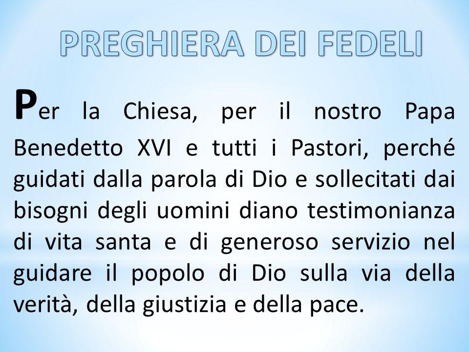 P er la Chiesa, per il nostro Papa Benedetto XVI e tutti i Pastori, perché guidati dalla parola di Dio e sollecitati dai bisogni degli uomini diano te