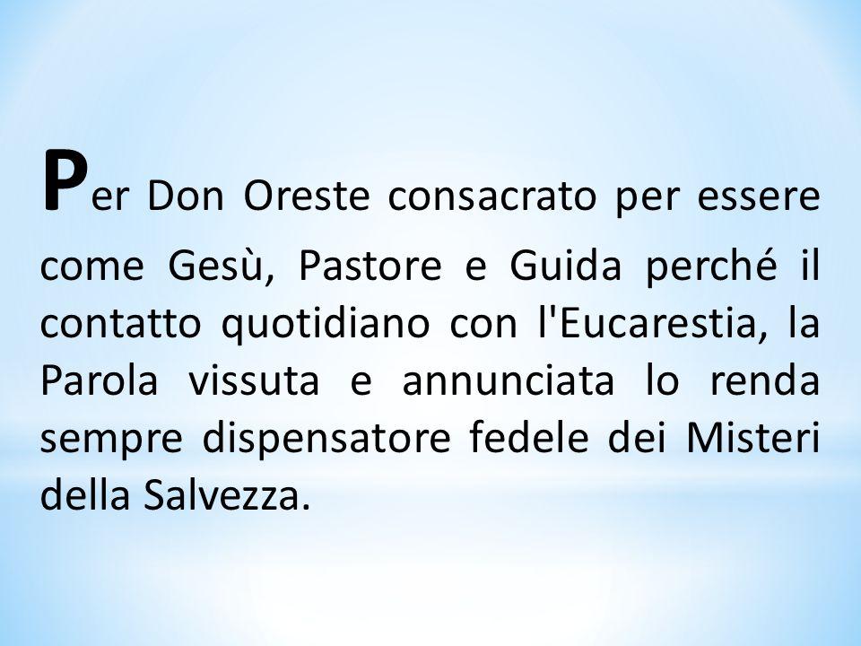 P er Don Oreste consacrato per essere come Gesù, Pastore e Guida perché il contatto quotidiano con l'Eucarestia, la Parola vissuta e annunciata lo ren