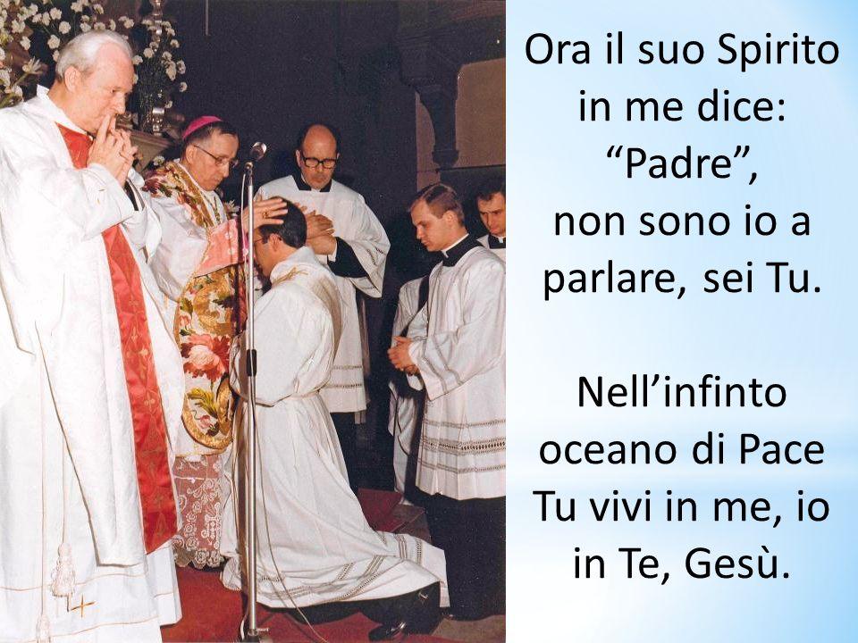 Ora il suo Spirito in me dice: Padre, non sono io a parlare, sei Tu. Nellinfinto oceano di Pace Tu vivi in me, io in Te, Gesù.