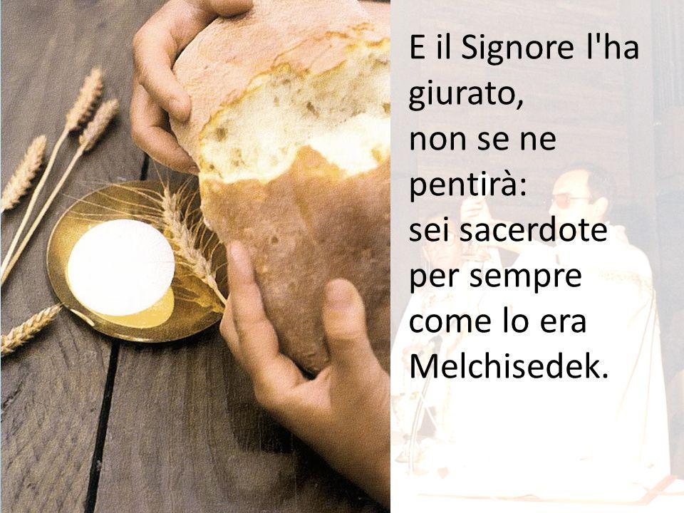 E il Signore l'ha giurato, non se ne pentirà: sei sacerdote per sempre come lo era Melchisedek.