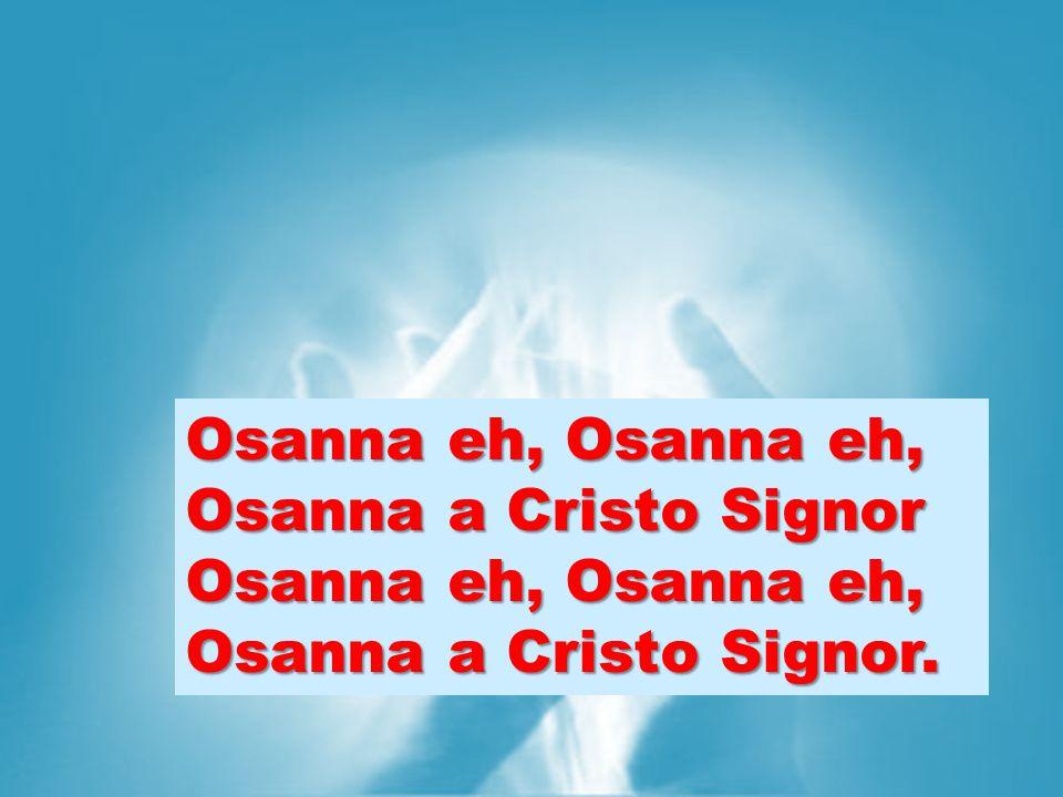 Osanna eh, Osanna eh, Osanna a Cristo Signor Osanna eh, Osanna eh, Osanna a Cristo Signor.