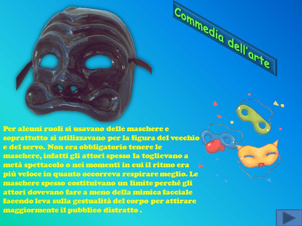 Per alcuni ruoli si usavano delle maschere e soprattutto si utilizzavano per la figura del vecchio e del servo. Non era obbligatorio tenere le mascher