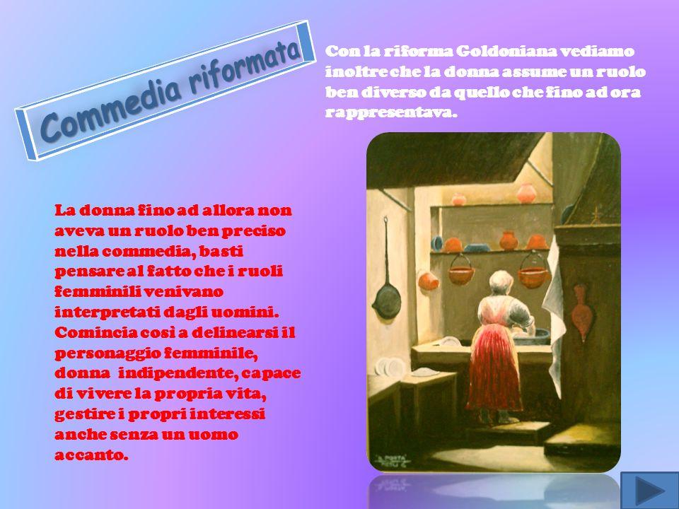 Con la riforma Goldoniana vediamo inoltre che la donna assume un ruolo ben diverso da quello che fino ad ora rappresentava. La donna fino ad allora no