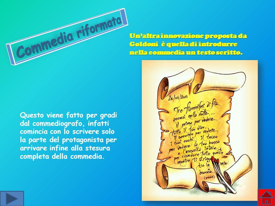 Unaltra innovazione proposta da Goldoni è quella di introdurre nella commedia un testo scritto. Questo viene fatto per gradi dal commediografo, infatt