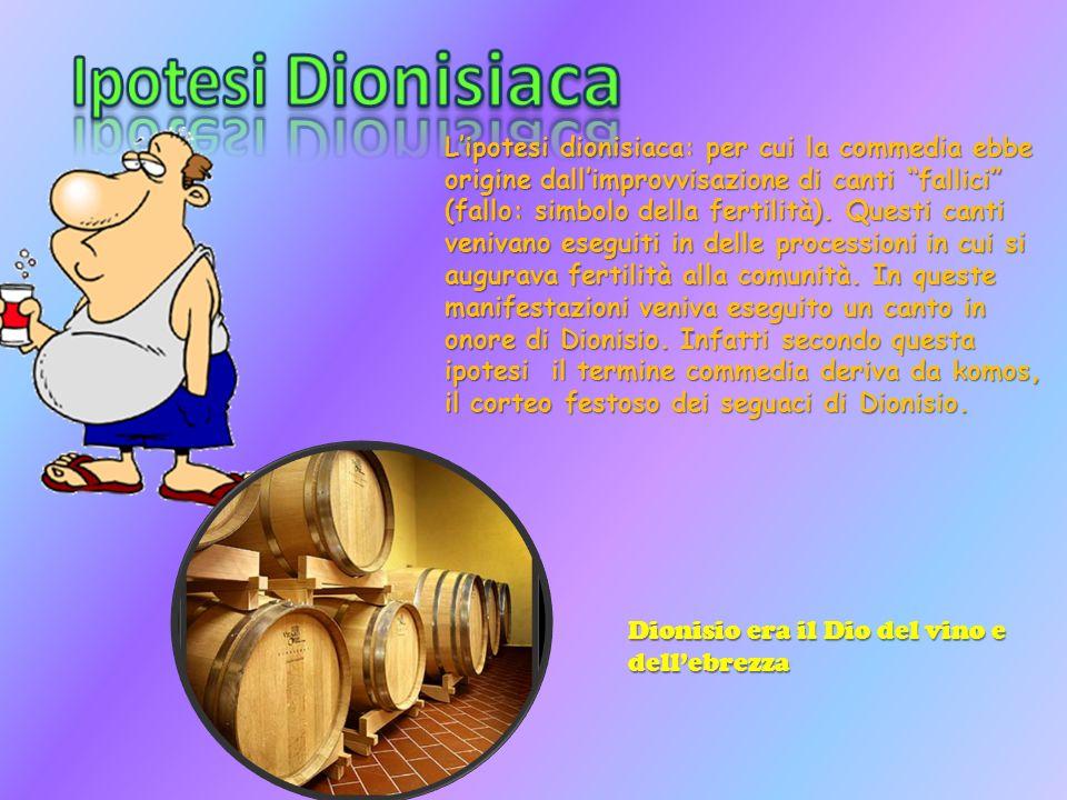 Lipotesi dionisiaca: per cui la commedia ebbe origine dallimprovvisazione di canti fallici (fallo: simbolo della fertilità). Questi canti venivano ese