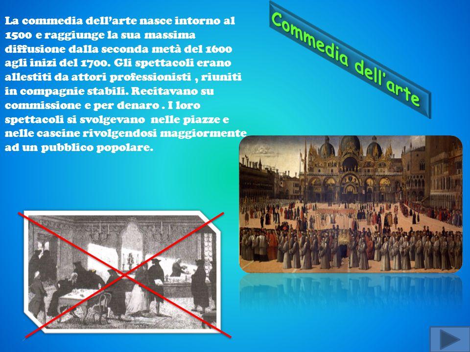 La commedia dellarte nasce intorno al 1500 e raggiunge la sua massima diffusione dalla seconda metà del 1600 agli inizi del 1700.