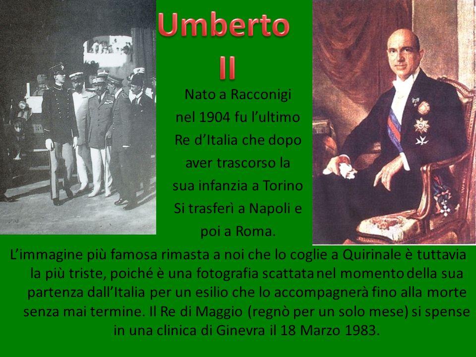 Nato a Racconigi nel 1904 fu lultimo Re dItalia che dopo aver trascorso la sua infanzia a Torino Si trasferì a Napoli e poi a Roma. Limmagine più famo