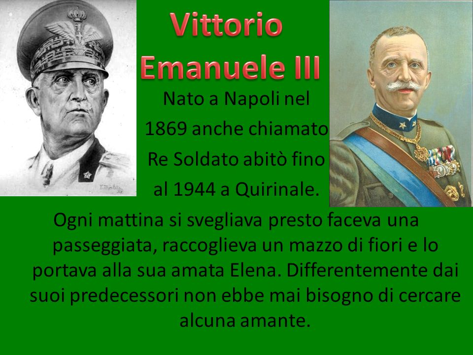 Nato a Napoli nel 1869 anche chiamato Re Soldato abitò fino al 1944 a Quirinale. Ogni mattina si svegliava presto faceva una passeggiata, raccoglieva