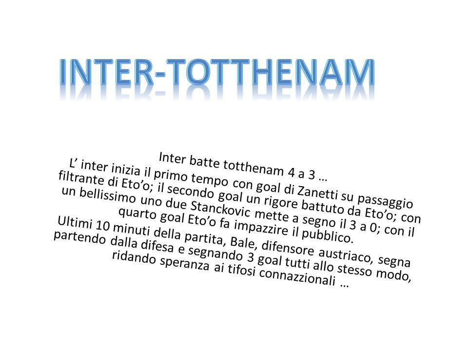 Inter batte totthenam 4 a 3 … L inter inizia il primo tempo con goal di Zanetti su passaggio filtrante di Etoo; il secondo goal un rigore battuto da Etoo; con un bellissimo uno due Stanckovic mette a segno il 3 a 0; con il quarto goal Etoo fa impazzire il pubblico.