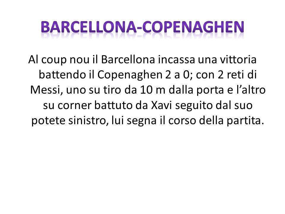 Al coup nou il Barcellona incassa una vittoria battendo il Copenaghen 2 a 0; con 2 reti di Messi, uno su tiro da 10 m dalla porta e laltro su corner battuto da Xavi seguito dal suo potete sinistro, lui segna il corso della partita.