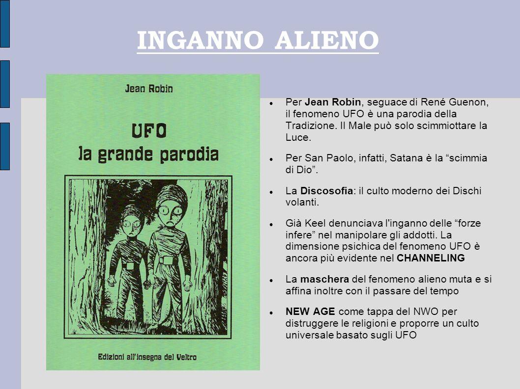 INGANNO ALIENO Per Jean Robin, seguace di René Guenon, il fenomeno UFO è una parodia della Tradizione. Il Male può solo scimmiottare la Luce. Per San