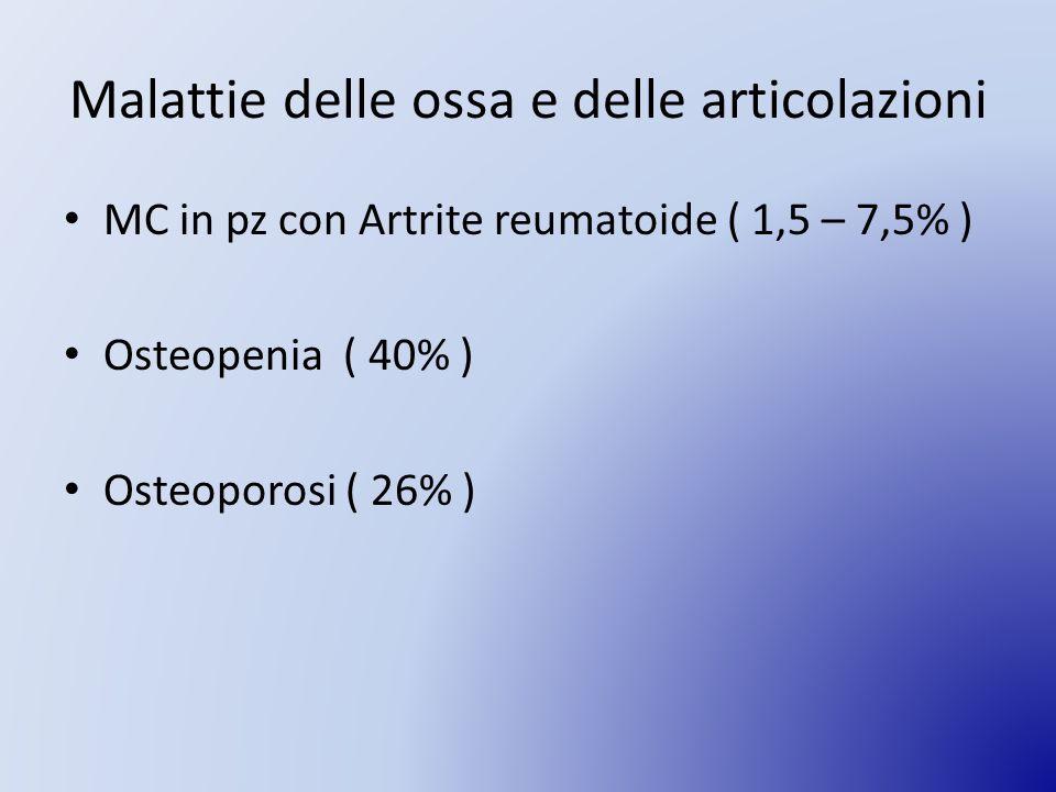 Malattie delle ossa e delle articolazioni MC in pz con Artrite reumatoide ( 1,5 – 7,5% ) Osteopenia ( 40% ) Osteoporosi ( 26% )