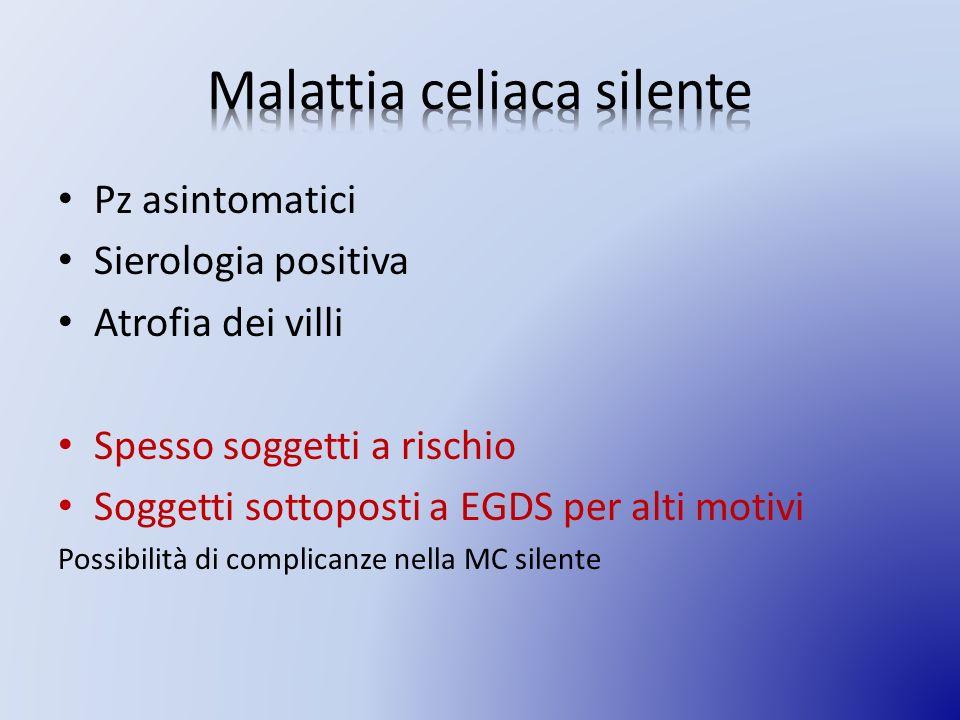 Pz asintomatici Sierologia positiva Atrofia dei villi Spesso soggetti a rischio Soggetti sottoposti a EGDS per alti motivi Possibilità di complicanze nella MC silente