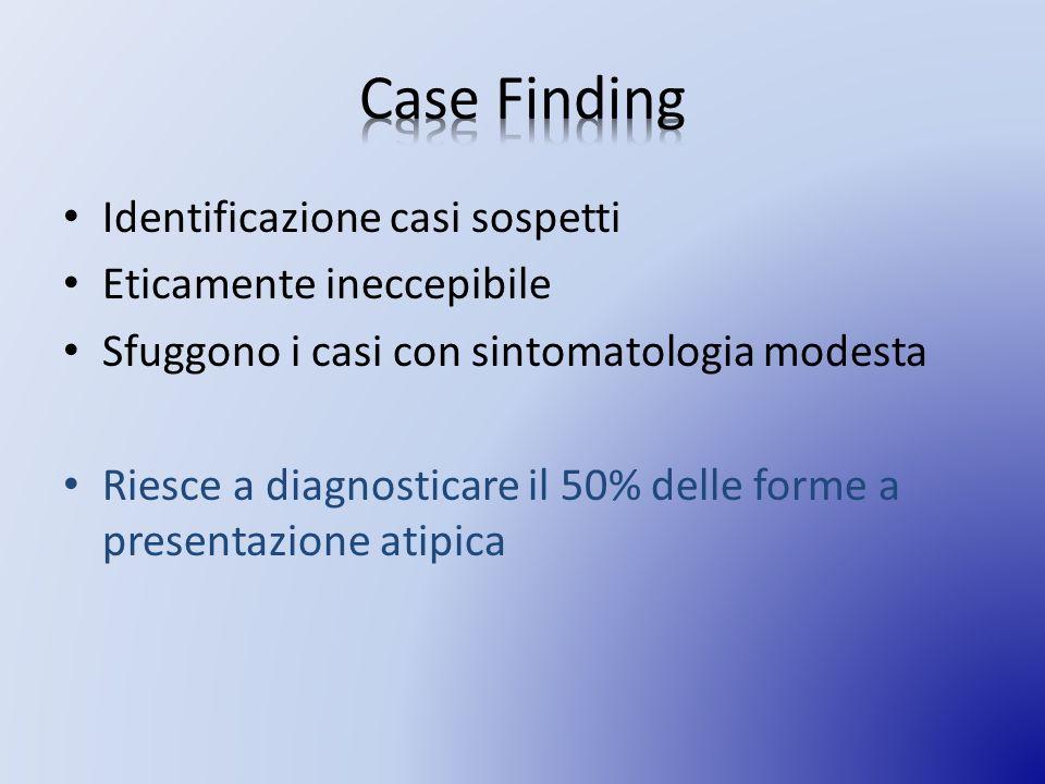 Identificazione casi sospetti Eticamente ineccepibile Sfuggono i casi con sintomatologia modesta Riesce a diagnosticare il 50% delle forme a presentazione atipica