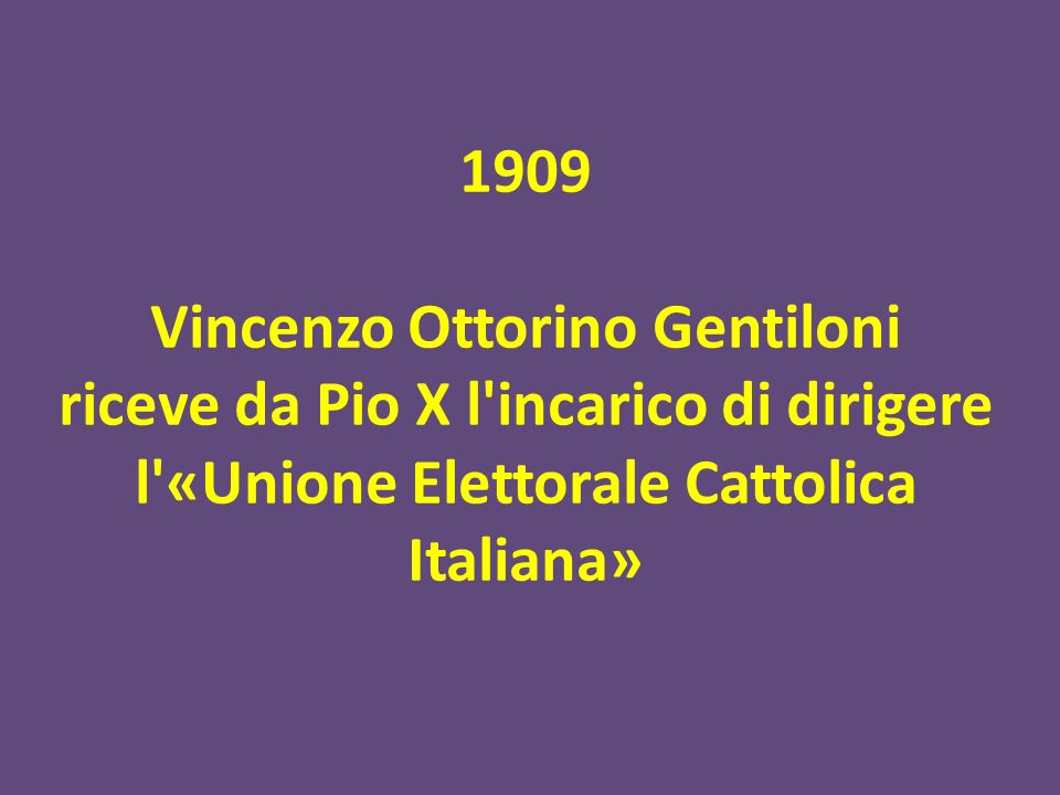 1909 Vincenzo Ottorino Gentiloni riceve da Pio X l'incarico di dirigere l'«Unione Elettorale Cattolica Italiana»