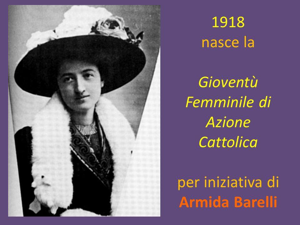 1918 nasce la Gioventù Femminile di Azione Cattolica per iniziativa di Armida Barelli