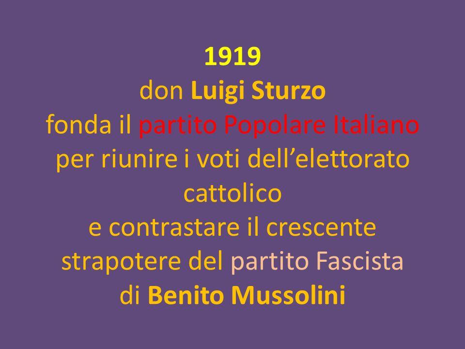 1919 don Luigi Sturzo fonda il partito Popolare Italiano per riunire i voti dellelettorato cattolico e contrastare il crescente strapotere del partito Fascista di Benito Mussolini