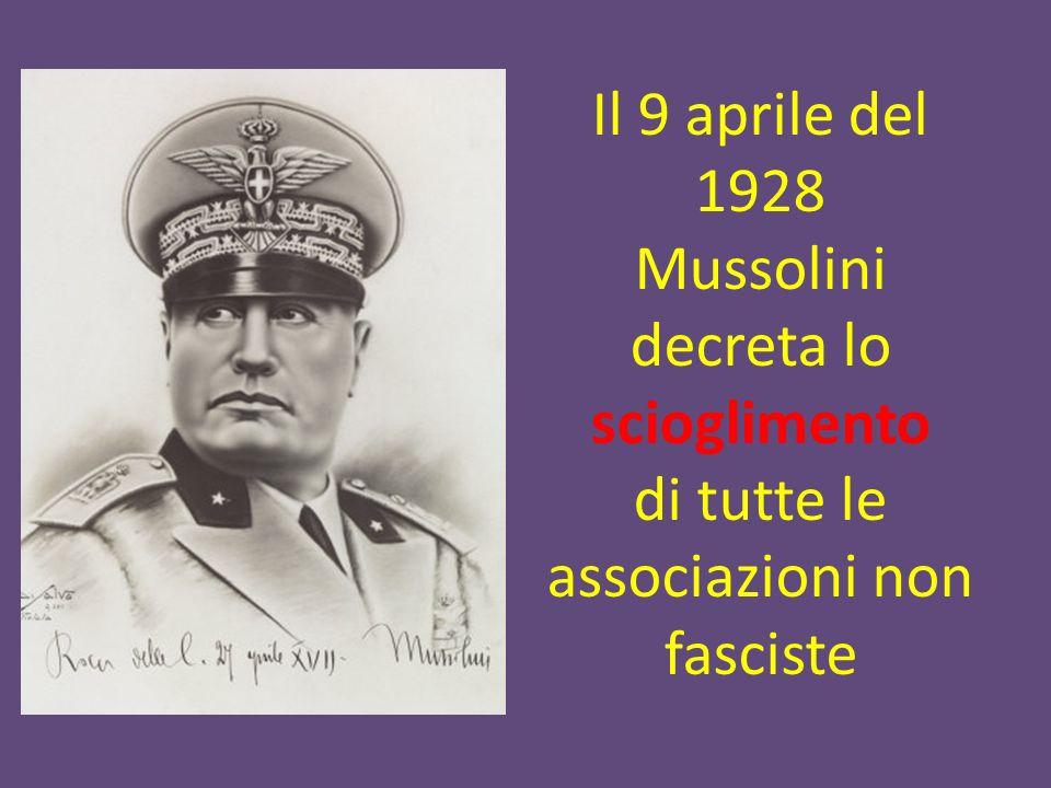 Il 9 aprile del 1928 Mussolini decreta lo scioglimento di tutte le associazioni non fasciste