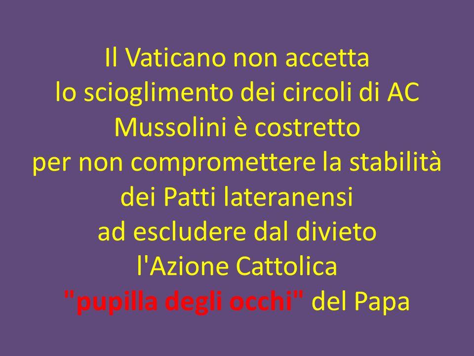 Il Vaticano non accetta lo scioglimento dei circoli di AC Mussolini è costretto per non compromettere la stabilità dei Patti lateranensi ad escludere